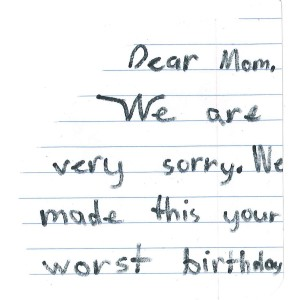 In M's writing: Dear Mom, We are very sorry. We made this your worst birthday.
