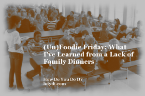 (Un)Foodie Friday: What I've Learned from a Lack of  Family Dinners from hdydi.com