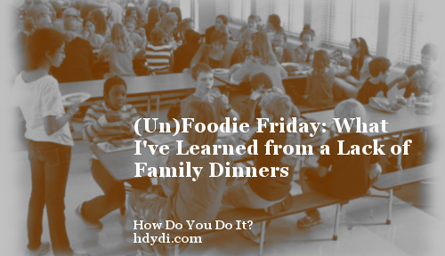 (Un)Foodie Friday: What I've Learned from a Lack of Family Dinners
