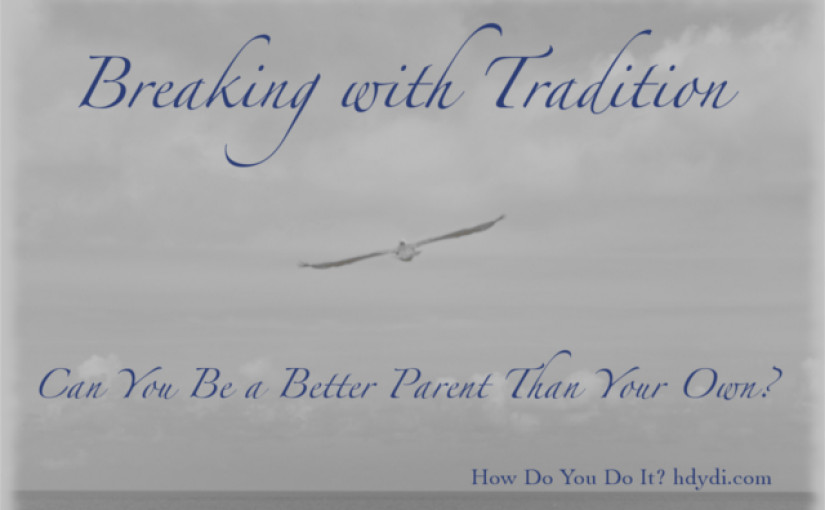Breaking with Tradition: Can You Be a Better Parent than Your Own?