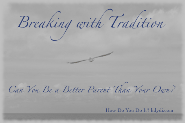 Breaking with Tradition: Can You Be a Better Parent Than Your Own? from http://hdydi.com