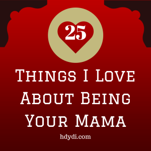 Things I love about being your mama. Keep a list like this on hand for the rough days!