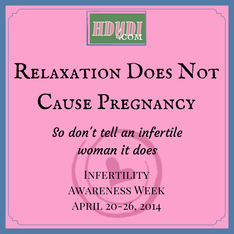 Just don't tell an infertile woman that the secret to getting pregnant is relaxing!