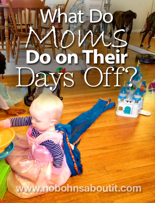 "What do moms do on their ""day off""? Parent, manage the house, and generally hold things together... all day."