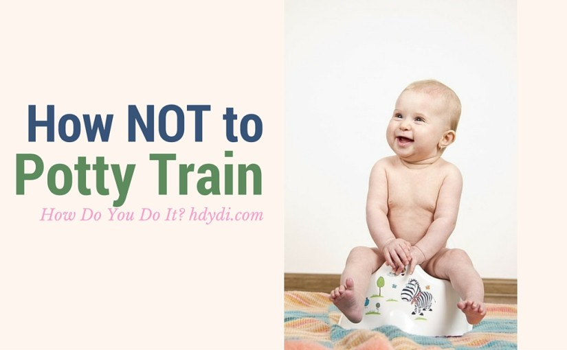 Tips on what NOT to do when potty training your toddler